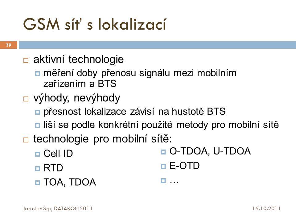 GSM síť s lokalizací 16.10.2011 Jaroslav Srp, DATAKON 2011 39  aktivní technologie  měření doby přenosu signálu mezi mobilním zařízením a BTS  výho
