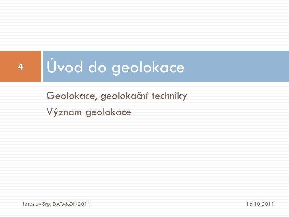 Geolokace, geolokační techniky Význam geolokace Úvod do geolokace 16.10.2011 4 Jaroslav Srp, DATAKON 2011