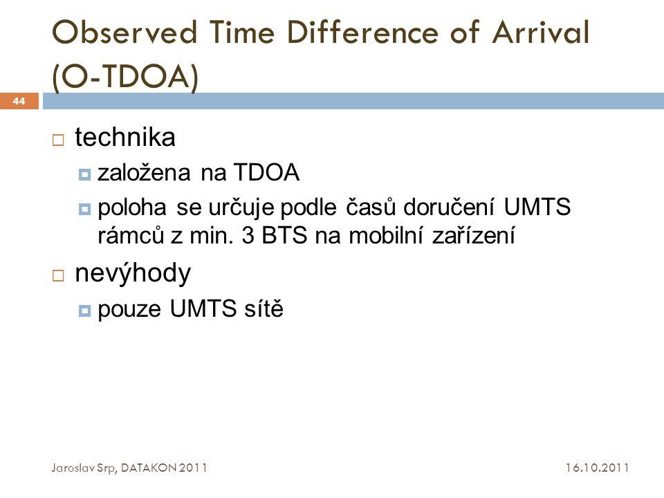 Observed Time Difference of Arrival (O-TDOA) 16.10.2011 Jaroslav Srp, DATAKON 2011 44  technika  založena na TDOA  poloha se určuje podle časů doru