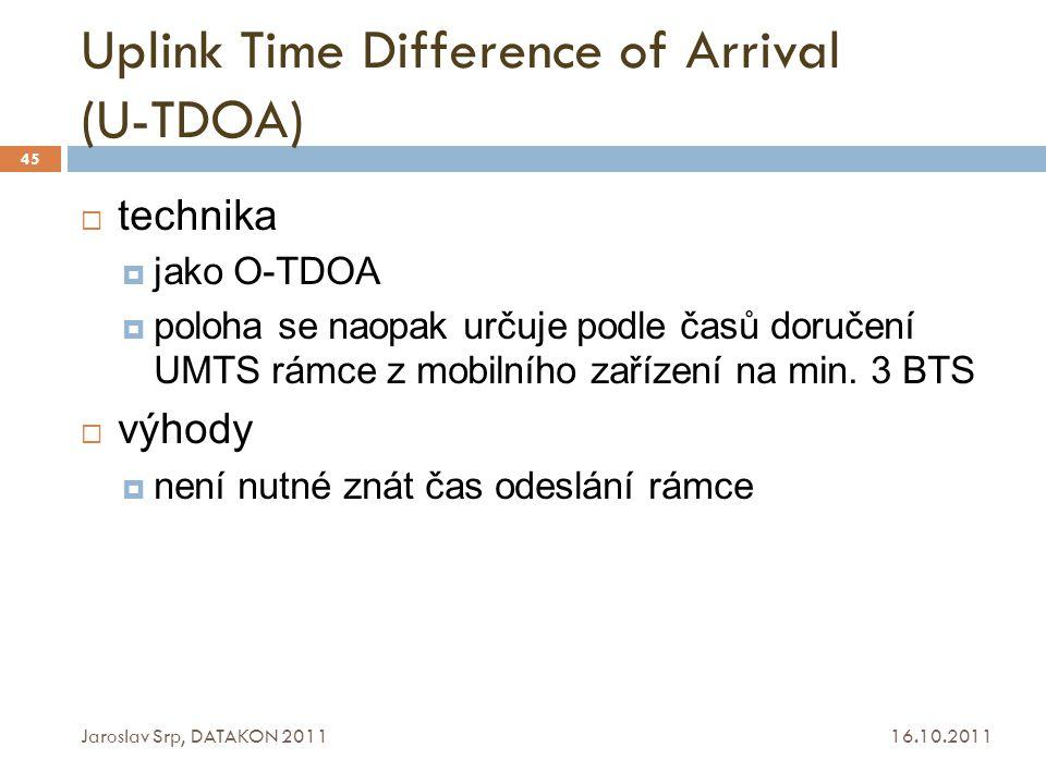 Uplink Time Difference of Arrival (U-TDOA) 16.10.2011 Jaroslav Srp, DATAKON 2011 45  technika  jako O-TDOA  poloha se naopak určuje podle časů doru