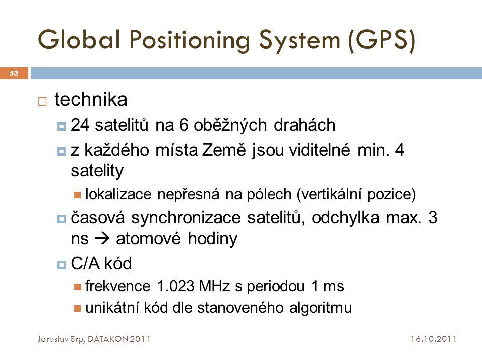 Global Positioning System (GPS) 16.10.2011 Jaroslav Srp, DATAKON 2011 53  technika  24 satelitů na 6 oběžných drahách  z každého místa Země jsou vi