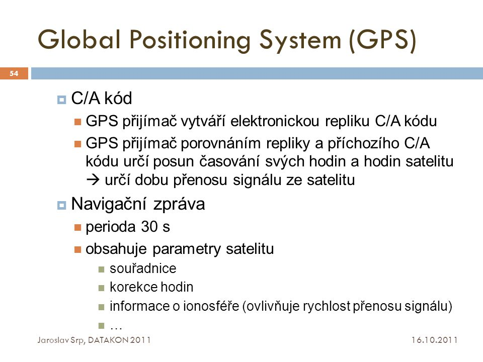 Global Positioning System (GPS) 16.10.2011 Jaroslav Srp, DATAKON 2011 54  C/A kód GPS přijímač vytváří elektronickou repliku C/A kódu GPS přijímač po