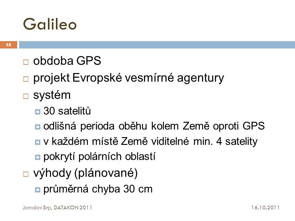 Galileo 16.10.2011 Jaroslav Srp, DATAKON 2011 58  obdoba GPS  projekt Evropské vesmírné agentury  systém  30 satelitů  odlišná perioda oběhu kole