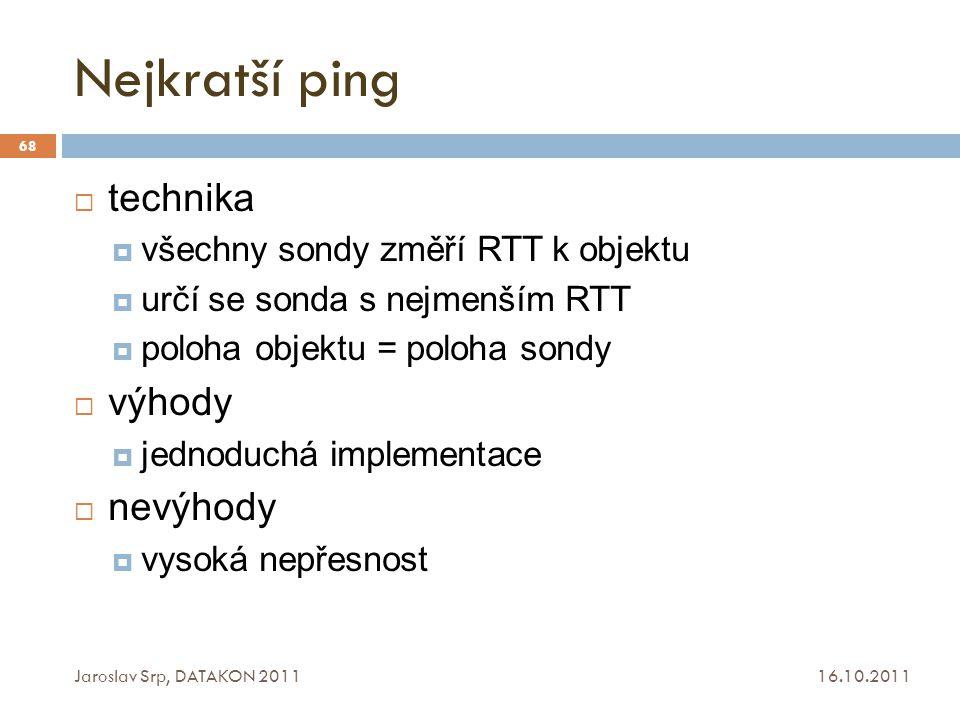 Nejkratší ping 16.10.2011 Jaroslav Srp, DATAKON 2011 68  technika  všechny sondy změří RTT k objektu  určí se sonda s nejmenším RTT  poloha objekt