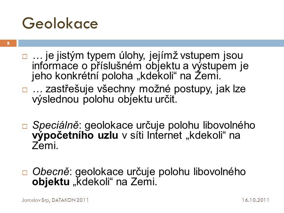 Geolokační techniky 16.10.2011 Jaroslav Srp, DATAKON 2011 9  … jsou to způsoby (metody, postupy, …), jak určit polohu libovolného objektu (výpočetního uzlu) kdekoli na Zemi (eventuelně i mimo Zemi – ve vesmíru, …).