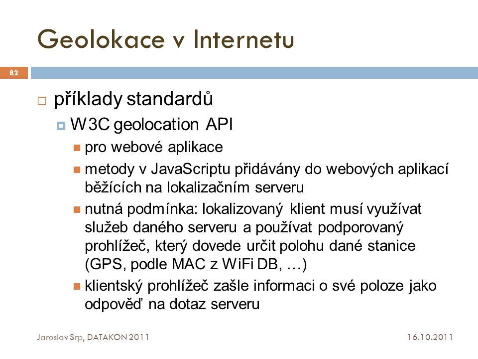 Geolokace v Internetu 16.10.2011 Jaroslav Srp, DATAKON 2011 82  příklady standardů  W3C geolocation API pro webové aplikace metody v JavaScriptu při
