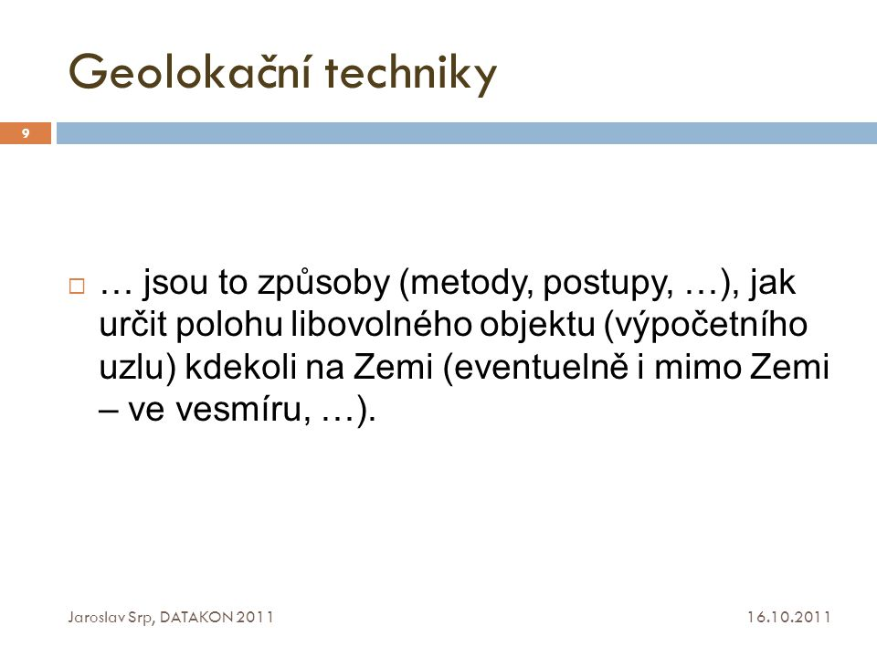 Geolokační techniky 16.10.2011 Jaroslav Srp, DATAKON 2011 9  … jsou to způsoby (metody, postupy, …), jak určit polohu libovolného objektu (výpočetníh