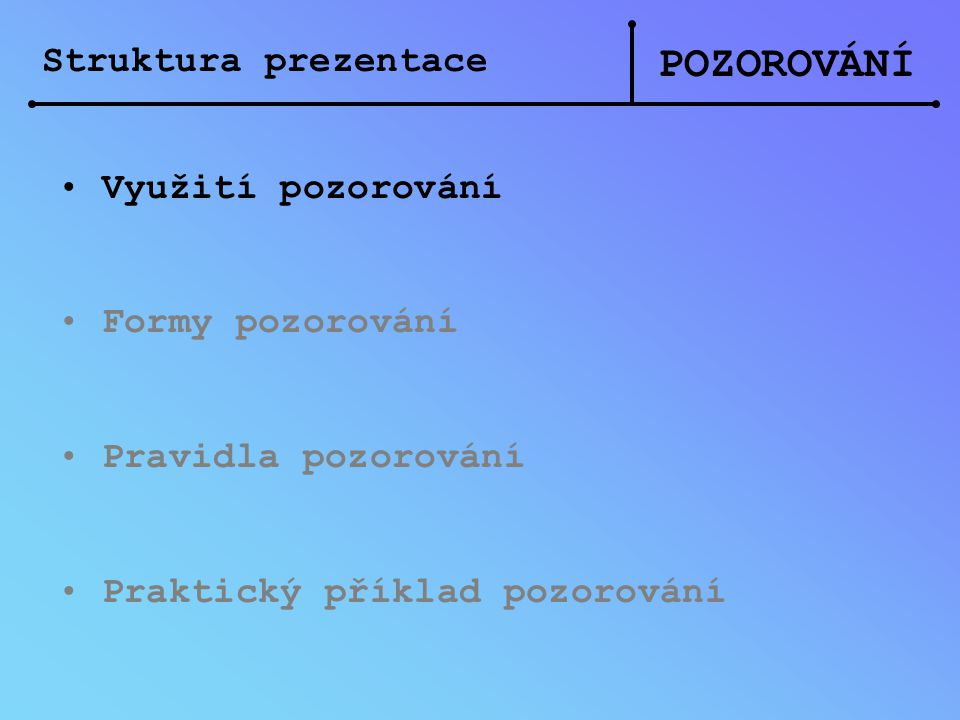 Struktura prezentace POZOROVÁNÍ Využití pozorování Formy pozorování Pravidla pozorování Praktický příklad pozorování