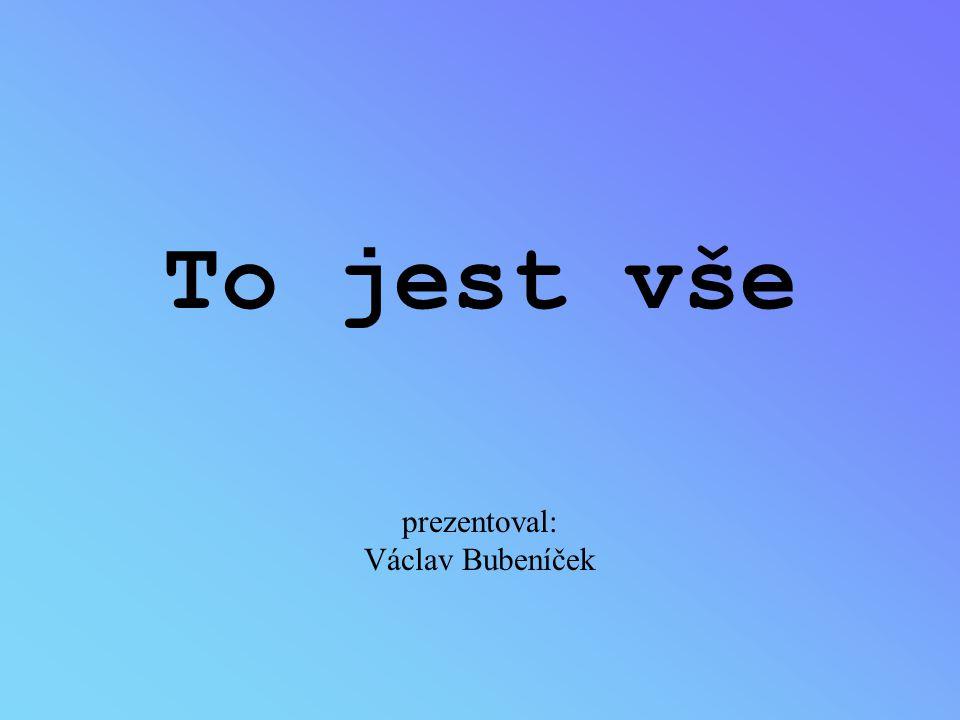 To jest vše prezentoval: Václav Bubeníček