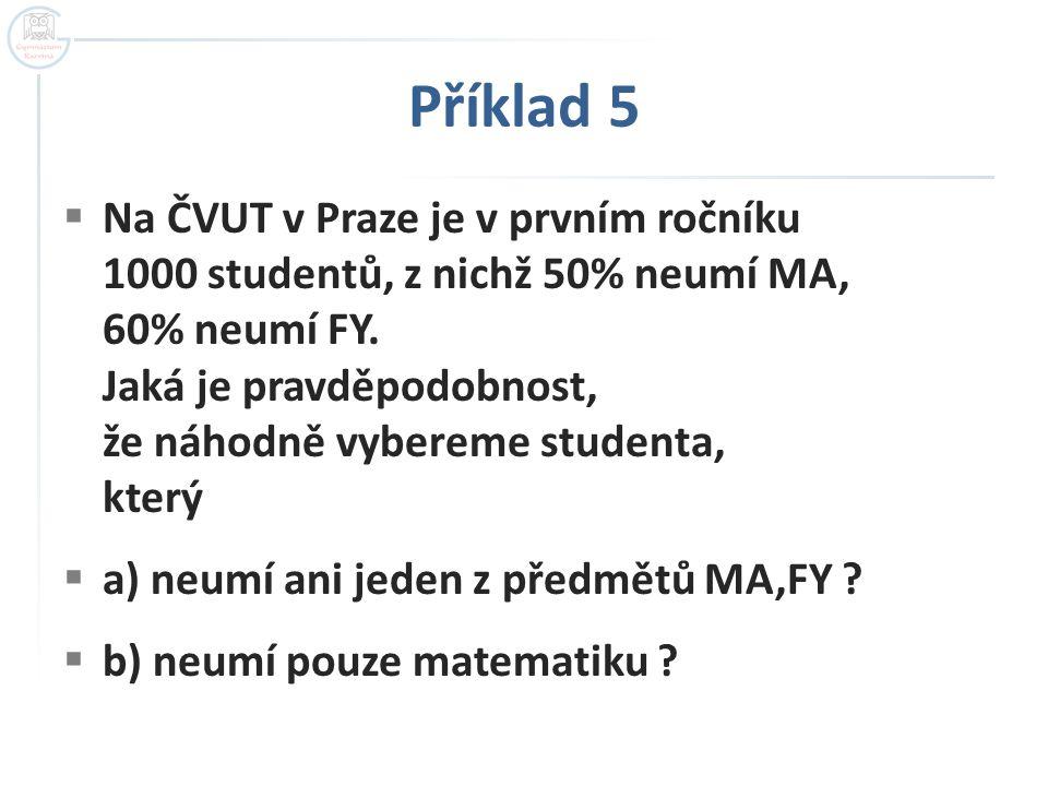 Příklad 5  Na ČVUT v Praze je v prvním ročníku 1000 studentů, z nichž 50% neumí MA, 60% neumí FY. Jaká je pravděpodobnost, že náhodně vybereme studen