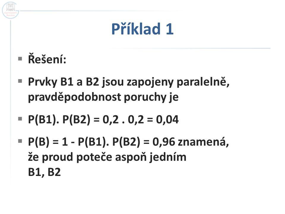 Příklad 1  Řešení:  Prvky B1 a B2 jsou zapojeny paralelně, pravděpodobnost poruchy je  P(B1). P(B2) = 0,2. 0,2 = 0,04  P(B) = 1 - P(B1). P(B2) = 0