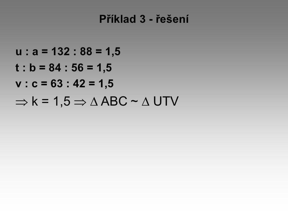 Příklad 3 - řešení u : a = 132 : 88 = 1,5 t : b = 84 : 56 = 1,5 v : c = 63 : 42 = 1,5  k = 1,5   ABC ~  UTV