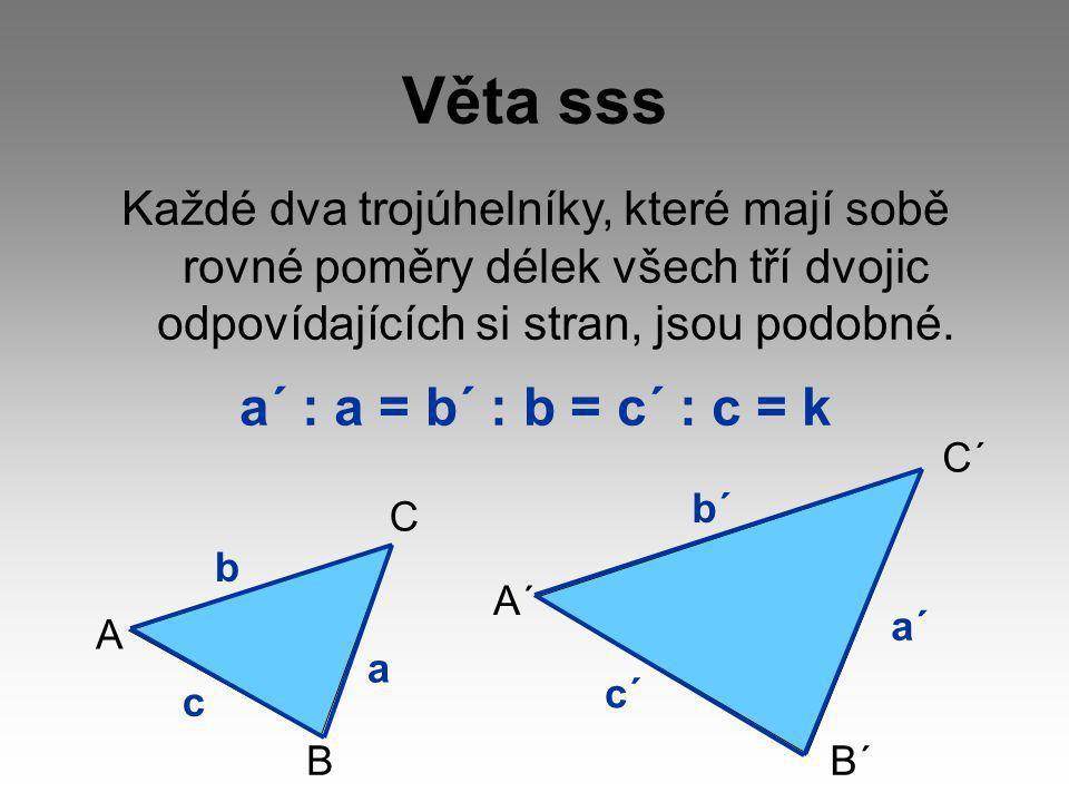 Věta sss Každé dva trojúhelníky, které mají sobě rovné poměry délek všech tří dvojic odpovídajících si stran, jsou podobné.