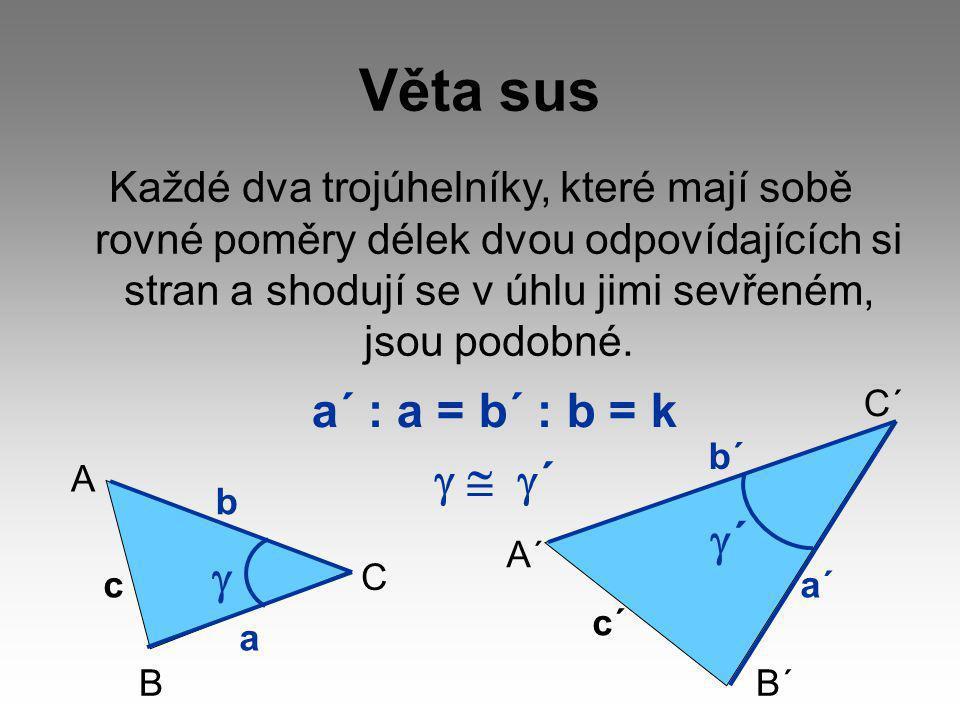 Věta sus Každé dva trojúhelníky, které mají sobě rovné poměry délek dvou odpovídajících si stran a shodují se v úhlu jimi sevřeném, jsou podobné. a´ :