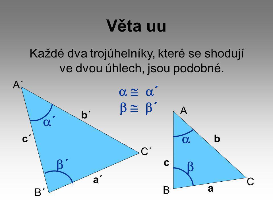 Věta uu Každé dva trojúhelníky, které se shodují ve dvou úhlech, jsou podobné.  ´  ´ A´ B´ C´ c´ a´ b´ A B C c a b   ´´ ´´