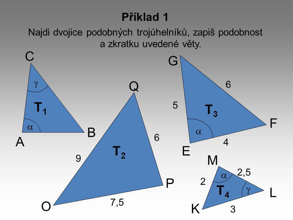 A T1T1 T4T4 T3T3 T2T2 C B M L K F E G Q P O 2,5 3 2 5 4 6 6 7,5 9      Příklad 1 Najdi dvojice podobných trojúhelníků, zapiš podobnost a zkratku uvedené věty.