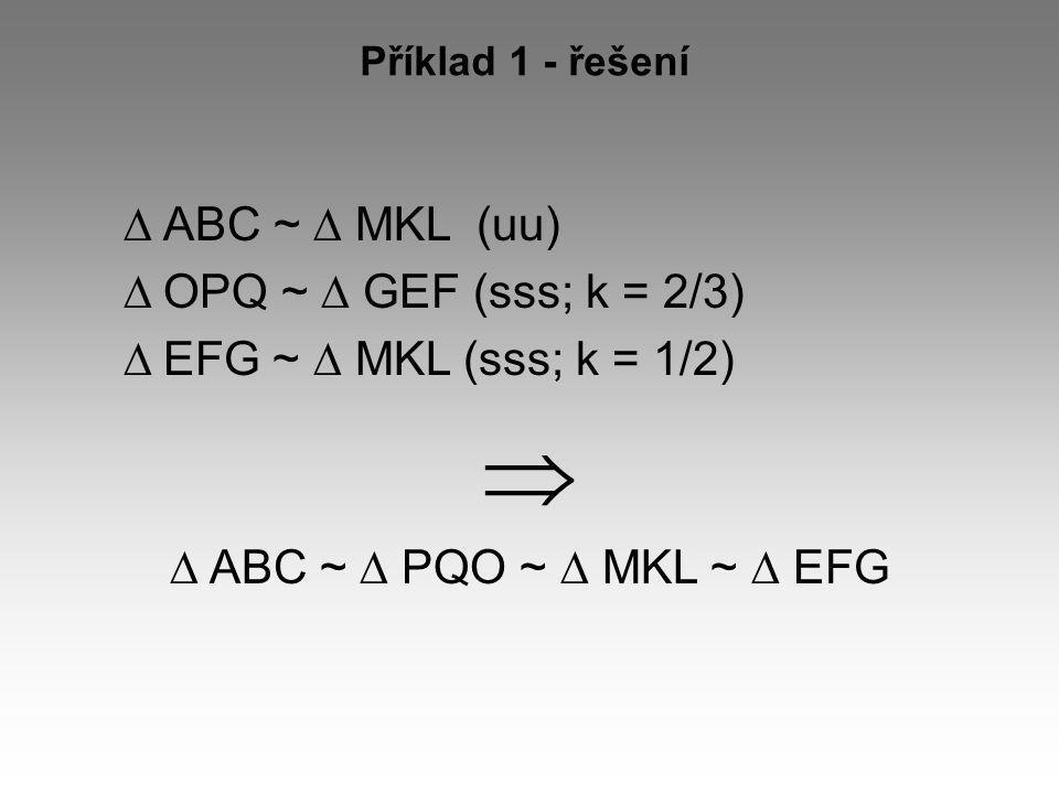 Příklad 1 - řešení  ABC ~  MKL (uu)  OPQ ~  GEF (sss; k = 2/3)  EFG ~  MKL (sss; k = 1/2)   ABC ~  PQO ~  MKL ~  EFG