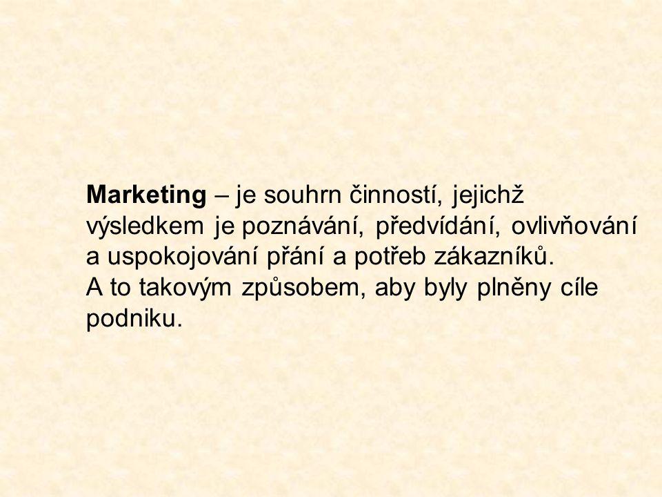 Marketing – je souhrn činností, jejichž výsledkem je poznávání, předvídání, ovlivňování a uspokojování přání a potřeb zákazníků.