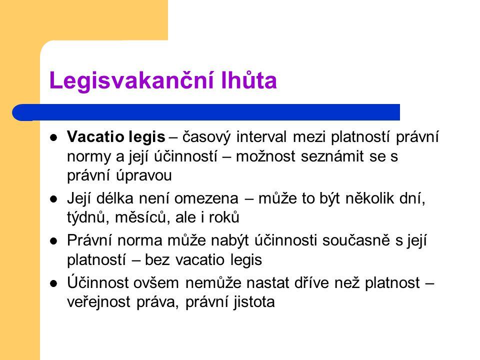 Legisvakanční lhůta Vacatio legis – časový interval mezi platností právní normy a její účinností – možnost seznámit se s právní úpravou Její délka nen