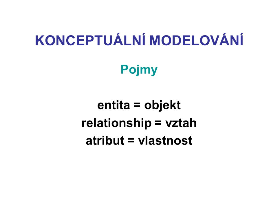 KONCEPTUÁLNÍ MODELOVÁNÍ Pojmy entita = objekt relationship = vztah atribut = vlastnost
