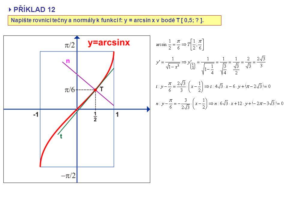  PŘÍKLAD 12 Napište rovnici tečny a normály k funkci f: y = arcsin x v bodě T [ 0,5; ? ].
