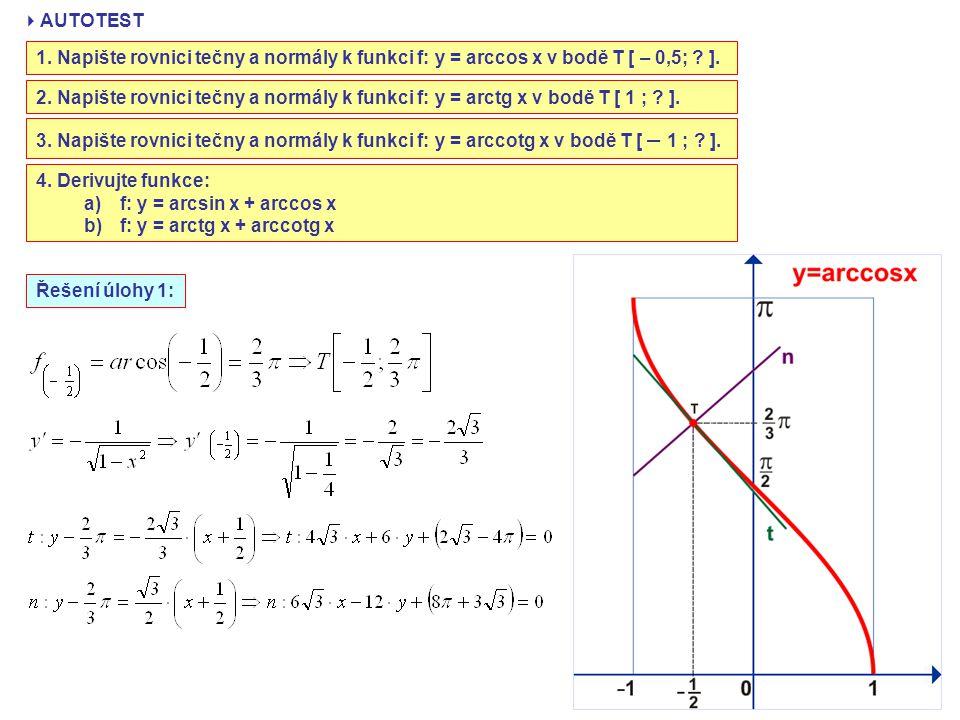  AUTOTEST 1. Napište rovnici tečny a normály k funkci f: y = arccos x v bodě T [ – 0,5; ? ]. 2. Napište rovnici tečny a normály k funkci f: y = arctg