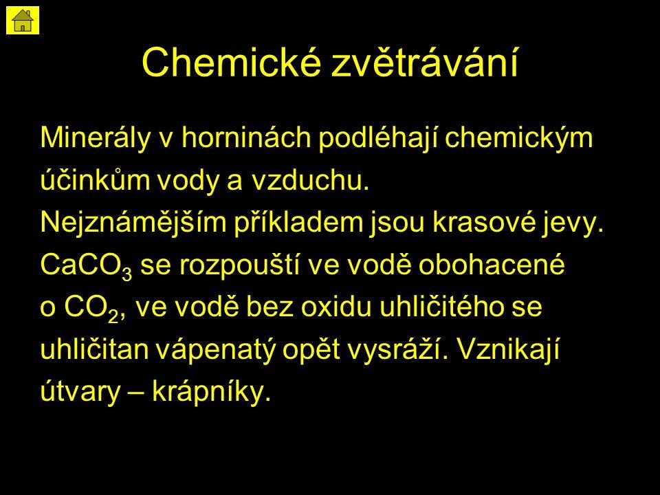 Chemické zvětrávání Minerály v horninách podléhají chemickým účinkům vody a vzduchu. Nejznámějším příkladem jsou krasové jevy. CaCO 3 se rozpouští ve