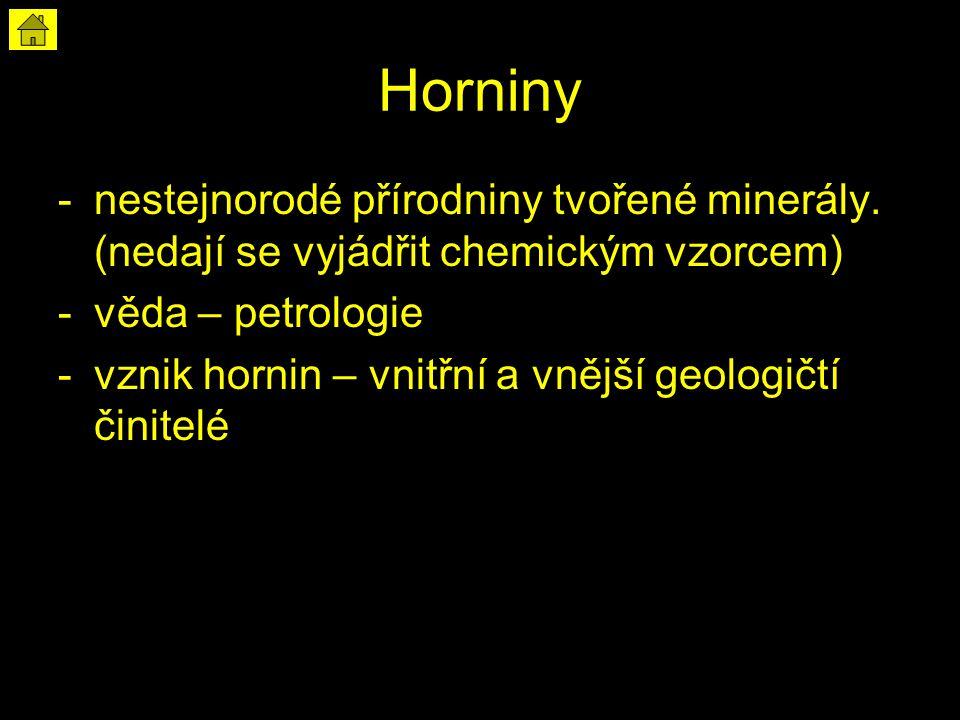 Horniny -nestejnorodé přírodniny tvořené minerály. (nedají se vyjádřit chemickým vzorcem) -věda – petrologie -vznik hornin – vnitřní a vnější geologič