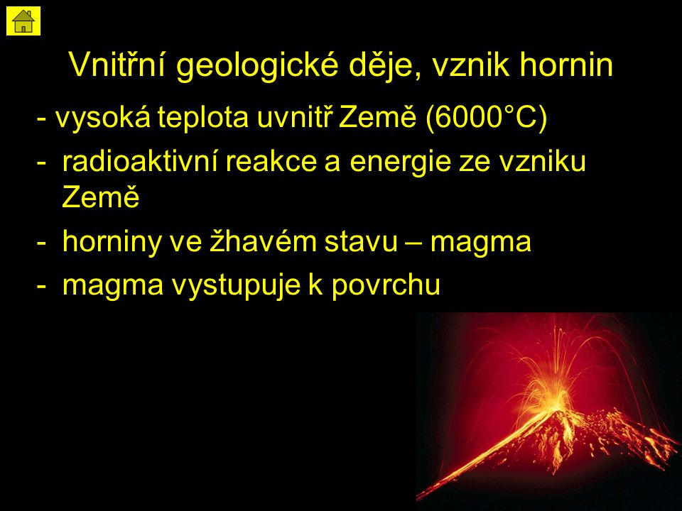 Vnitřní geologické děje, vznik hornin - vysoká teplota uvnitř Země (6000°C) -radioaktivní reakce a energie ze vzniku Země -horniny ve žhavém stavu – magma -magma vystupuje k povrchu