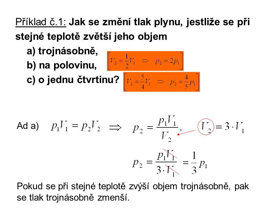 Příklad č.1: Jak se změní tlak plynu, jestliže se při stejné teplotě zvětší jeho objem a) trojnásobně, b) na polovinu, c) o jednu čtvrtinu? Ad a) Poku