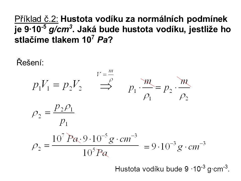 Příklad č.2: Hustota vodíku za normálních podmínek je 9·10 -5 g/cm 3. Jaká bude hustota vodíku, jestliže ho stlačíme tlakem 10 7 Pa? Řešení: Hustota v