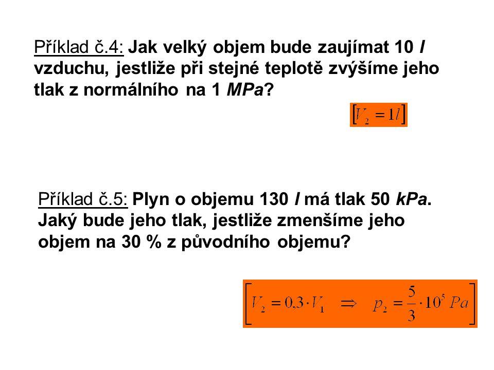 Příklad č.4: Jak velký objem bude zaujímat 10 l vzduchu, jestliže při stejné teplotě zvýšíme jeho tlak z normálního na 1 MPa? Příklad č.5: Plyn o obje