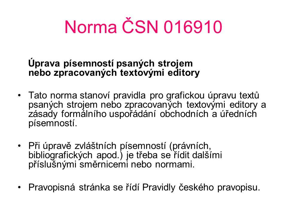 Norma ČSN 016910 Úprava písemností psaných strojem nebo zpracovaných textovými editory Tato norma stanoví pravidla pro grafickou úpravu textů psaných strojem nebo zpracovaných textovými editory a zásady formálního uspořádání obchodních a úředních písemností.