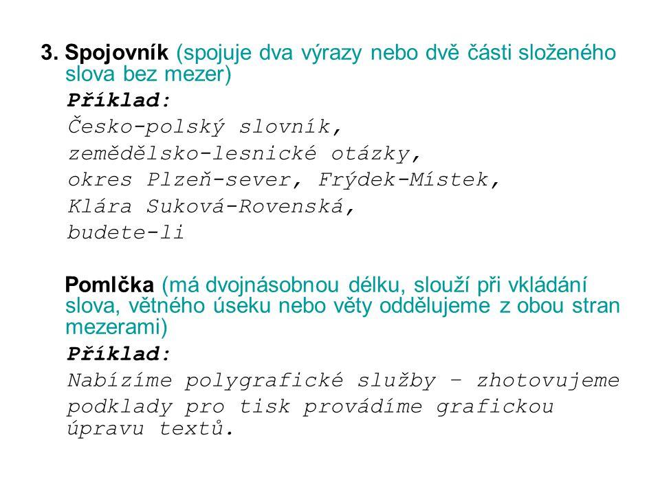 3. Spojovník (spojuje dva výrazy nebo dvě části složeného slova bez mezer) Příklad: Česko-polský slovník, zemědělsko-lesnické otázky, okres Plzeň-seve