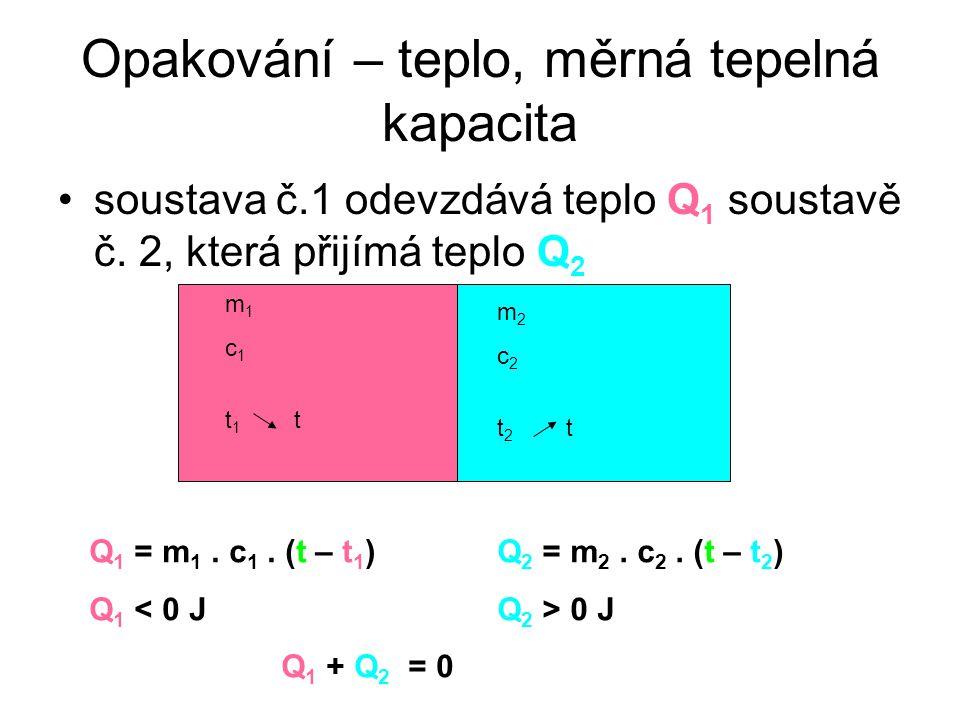 Opakování – teplo, měrná tepelná kapacita soustava č.1 odevzdává teplo Q 1 soustavě č. 2, která přijímá teplo Q 2 m 1 c 1 t 1 t m 2 c 2 t 2 t Q 1 = m
