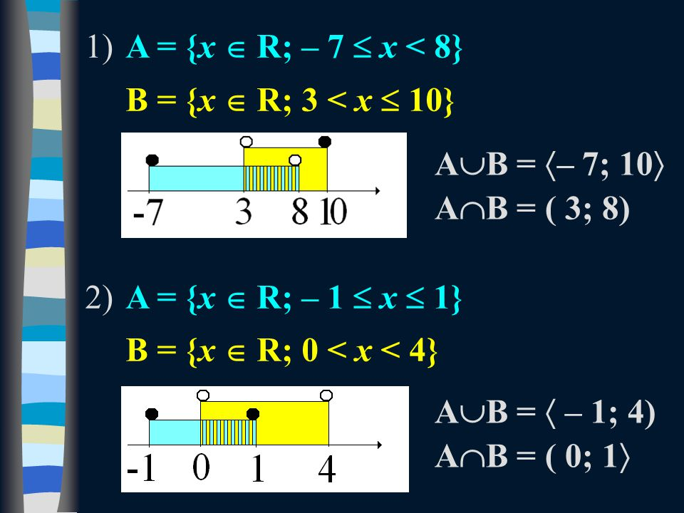 1)A = {x  R; – 7  x < 8} B = {x  R; 3 < x  10} 2)A = {x  R; – 1  x  1} B = {x  R; 0 < x < 4} A  B =  – 7; 10  A  B = ( 3; 8) A  B =  – 1; 4) A  B = ( 0; 1 