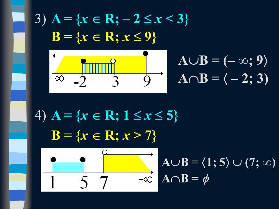 3)A = {x  R; – 2  x < 3} B = {x  R; x  9} 4)A = {x  R; 1  x  5} B = {x  R; x > 7} A  B = (– ∞; 9  A  B =  – 2; 3) A  B =  1; 5   (7; ∞