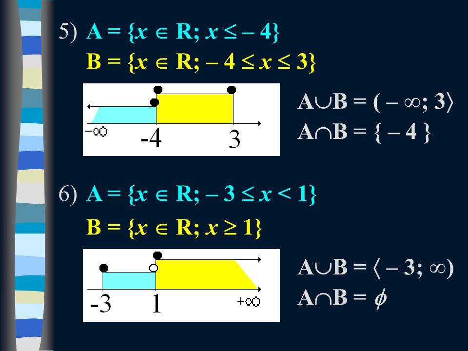 5)A = {x  R; x  – 4} B = {x  R; – 4  x  3} 6)A = {x  R; – 3  x < 1} B = {x  R; x  1} A  B = ( – ∞; 3  A  B = { – 4 } A  B =  – 3; ∞) AB = AB = 