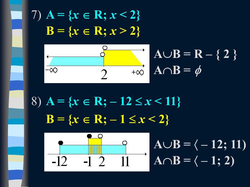 7)A = {x  R; x < 2} B = {x  R; x > 2} 8)A = {x  R; – 12  x < 11} B = {x  R; – 1  x < 2} A  B = R – { 2 } A  B =  A  B =  – 12; 11) A  B =  – 1; 2)