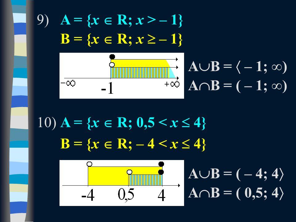 9)A = {x  R; x > – 1} B = {x  R; x  – 1} 10)A = {x  R; 0,5 < x  4} B = {x  R; – 4 < x  4} A  B =  – 1; ∞) A  B = ( – 1; ∞) A  B = ( – 4; 4  A  B = ( 0,5; 4 