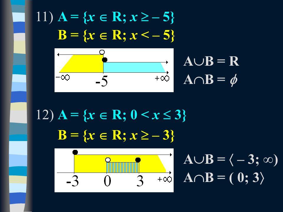11)A = {x  R; x  – 5} B = {x  R; x < – 5} 12)A = {x  R; 0 < x  3} B = {x  R; x  – 3} AB = RAB = R A  B =  A  B =  – 3; ∞) A  B = ( 0; 3 