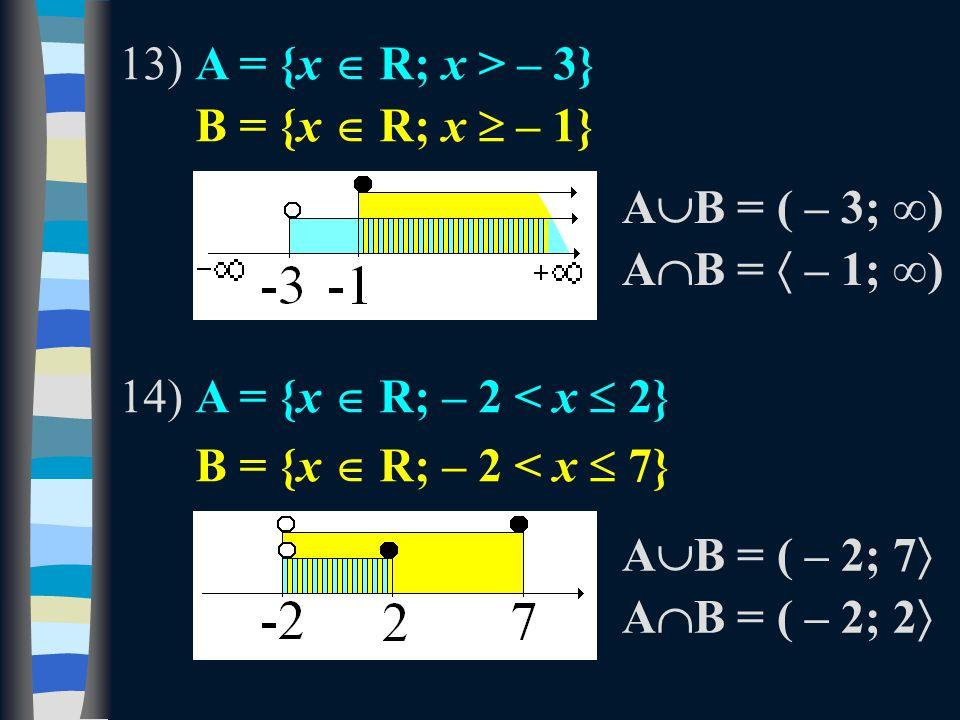 13)A = {x  R; x > – 3} B = {x  R; x  – 1} 14)A = {x  R; – 2 < x  2} B = {x  R; – 2 < x  7} A  B = ( – 3; ∞) A  B =  – 1; ∞) A  B = ( – 2; 7  A  B = ( – 2; 2 