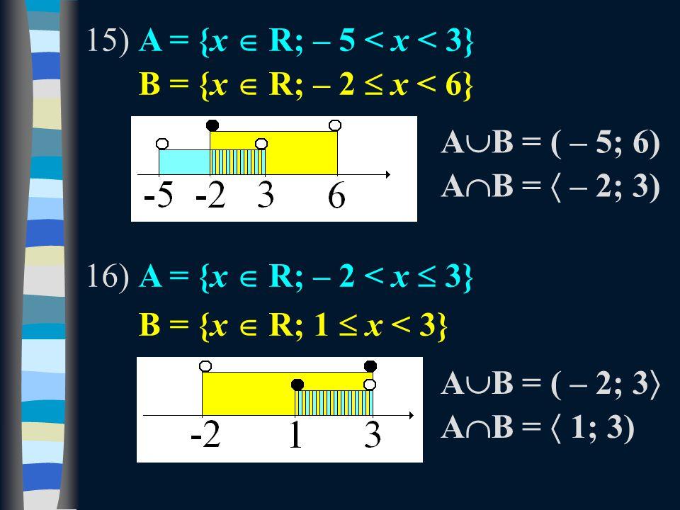 15)A = {x  R; – 5 < x < 3} B = {x  R; – 2  x < 6} 16)A = {x  R; – 2 < x  3} B = {x  R; 1  x < 3} A  B = ( – 5; 6) A  B =  – 2; 3) A  B = ( – 2; 3  A  B =  1; 3)