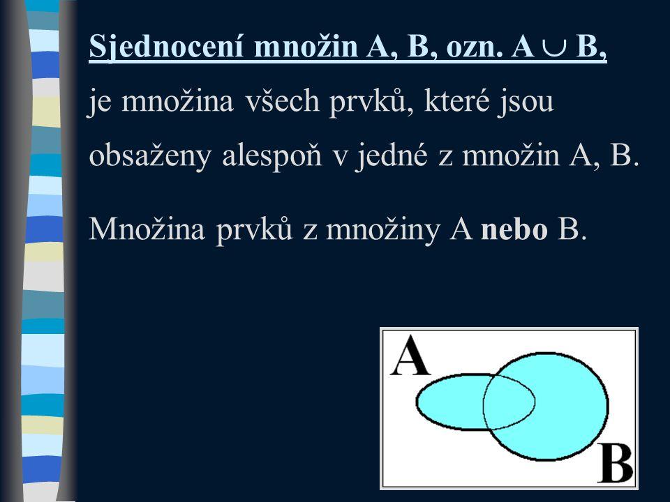 Sjednocení množin A, B, ozn. A  B, je množina všech prvků, které jsou obsaženy alespoň v jedné z množin A, B. Množina prvků z množiny A nebo B.