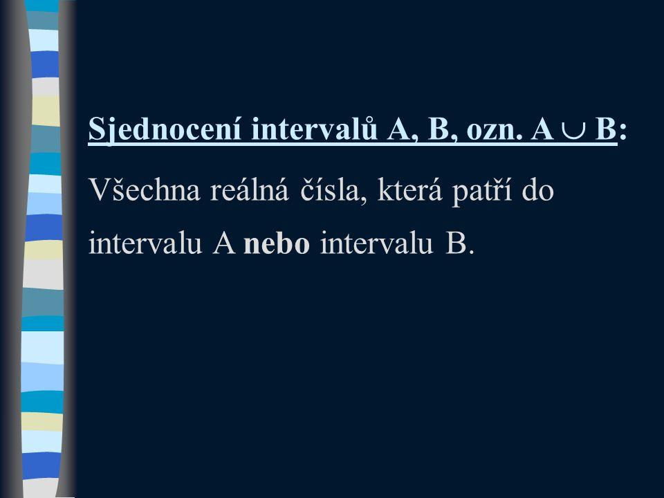 Sjednocení intervalů A, B, ozn. A  B: Všechna reálná čísla, která patří do intervalu A nebo intervalu B.