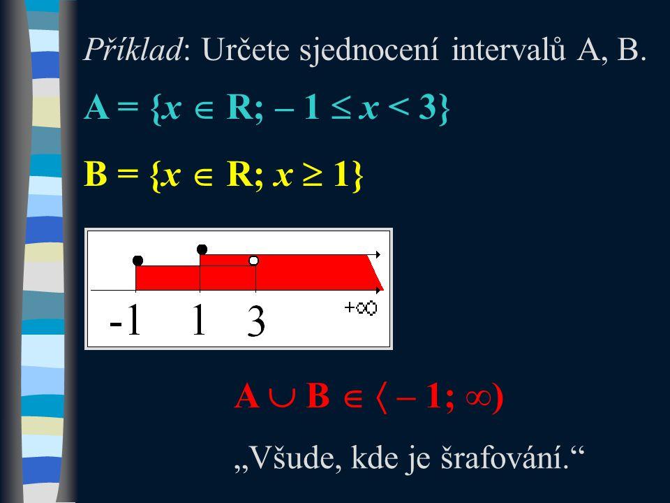 """Příklad: Určete sjednocení intervalů A, B. A = {x  R; – 1  x < 3} B = {x  R; x  1} A  B   – 1; ∞) """"Všude, kde je šrafování."""""""