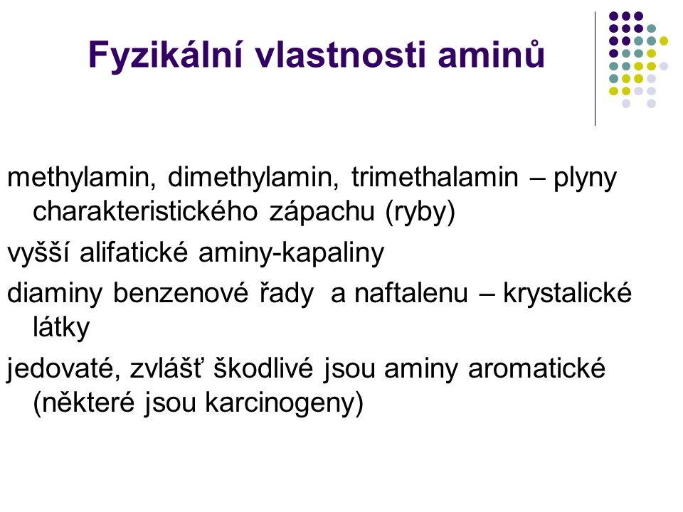 Fyzikální vlastnosti aminů methylamin, dimethylamin, trimethalamin – plyny charakteristického zápachu (ryby) vyšší alifatické aminy-kapaliny diaminy benzenové řady a naftalenu – krystalické látky jedovaté, zvlášť škodlivé jsou aminy aromatické (některé jsou karcinogeny)