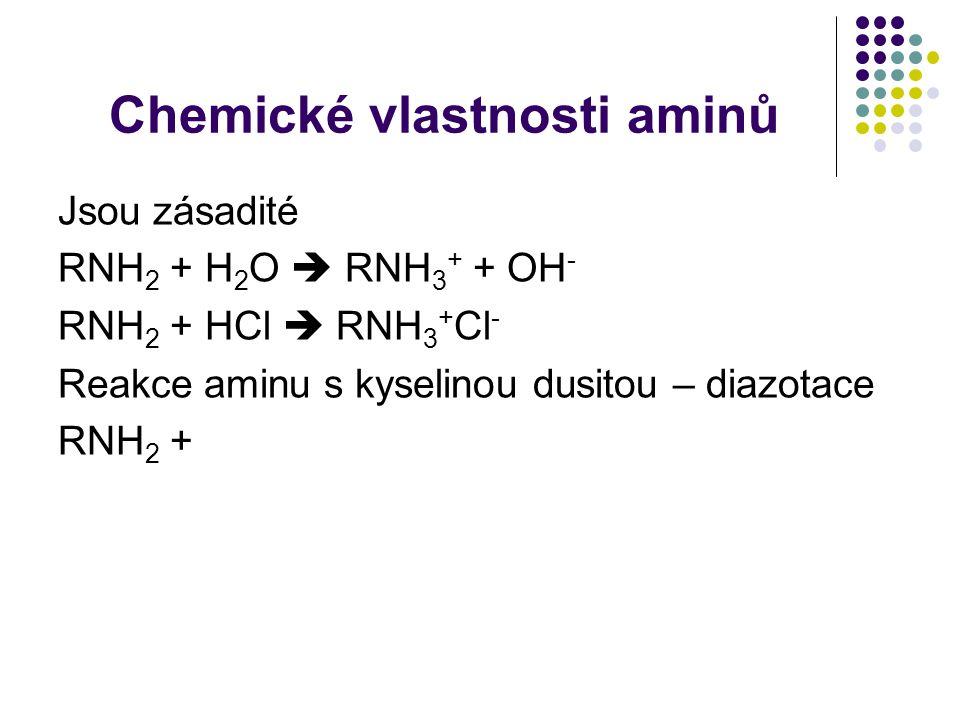 Chemické vlastnosti aminů Jsou zásadité RNH 2 + H 2 O  RNH 3 + + OH - RNH 2 + HCl  RNH 3 + Cl - Reakce aminu s kyselinou dusitou – diazotace RNH 2 +