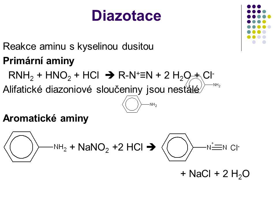 Diazotace Reakce aminu s kyselinou dusitou Primární aminy RNH 2 + HNO 2 + HCl  R-N + ≡N + 2 H 2 O + Cl - Alifatické diazoniové sloučeniny jsou nestálé Aromatické aminy + NaNO 2 +2 HCl  Cl - + NaCl + 2 H 2 O