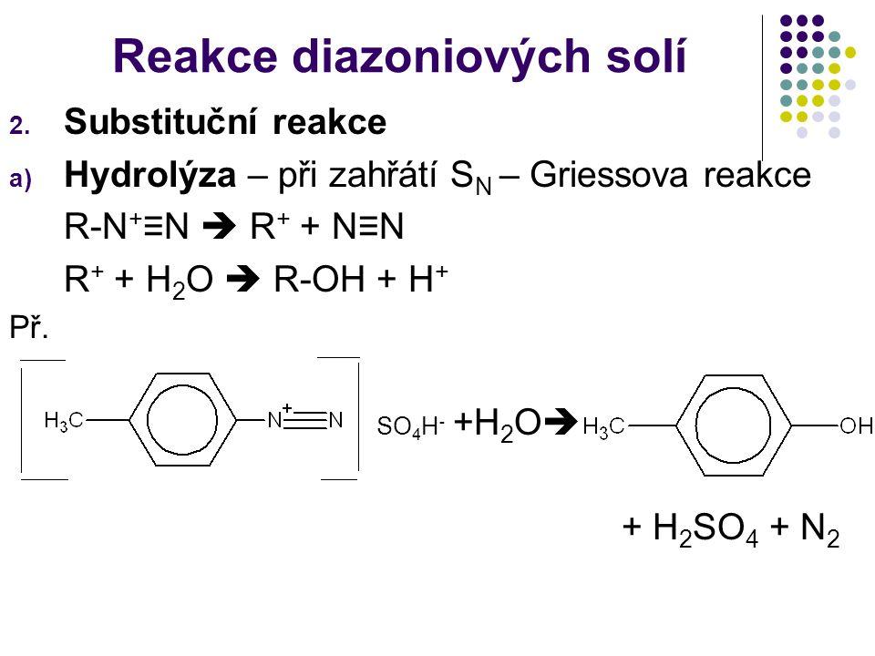 Reakce diazoniových solí 2. Substituční reakce a) Hydrolýza – při zahřátí S N – Griessova reakce R-N + ≡N  R + + N≡N R + + H 2 O  R-OH + H + Př. SO